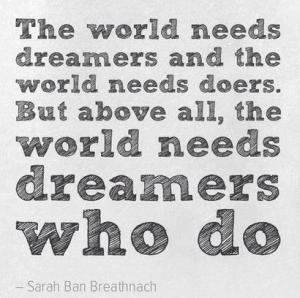 The world needs dreamers and the world needs doers